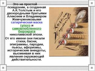 Это не простой псевдоним, а созданная А.К.Толстым и его двоюродными братьями