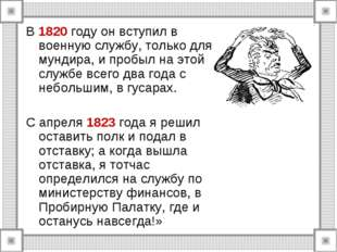 В 1820 году он вступил в военную службу, только для мундира, и пробыл на этой