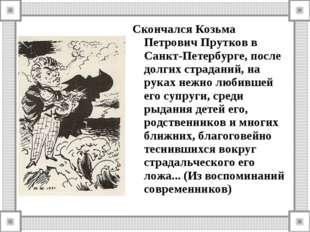 Скончался Козьма Петрович Прутков в Санкт-Петербурге, после долгих страданий,