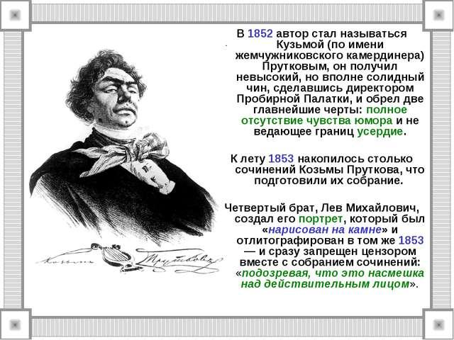 В 1852 автор стал называться Кузьмой (по имени жемчужниковского камердинера)...