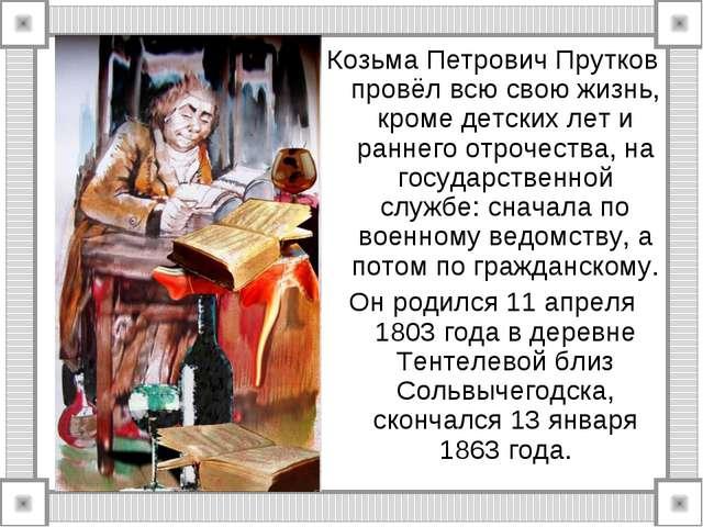 Козьма Петрович Прутков провёл всю свою жизнь, кроме детских лет и раннего от...