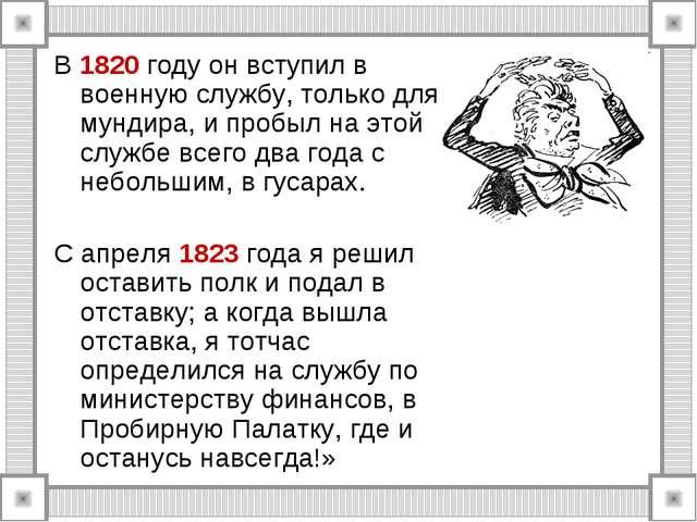 В 1820 году он вступил в военную службу, только для мундира, и пробыл на этой...