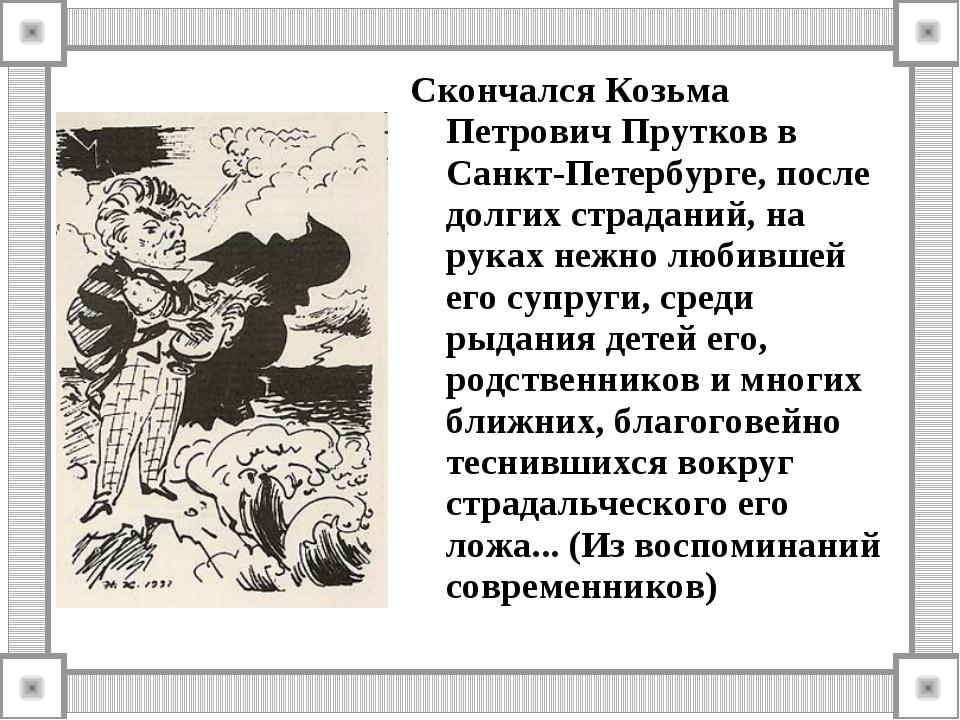 Скончался Козьма Петрович Прутков в Санкт-Петербурге, после долгих страданий,...