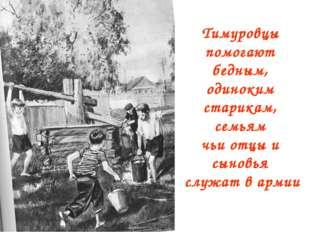 Тимуровцы помогают бедным, одиноким старикам, семьям чьи отцы и сыновья служа