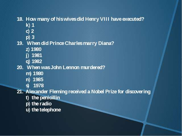 18. How many of his wives did Henry VIII have executed? 	k) 1 	c) 2 	p) 3 19....