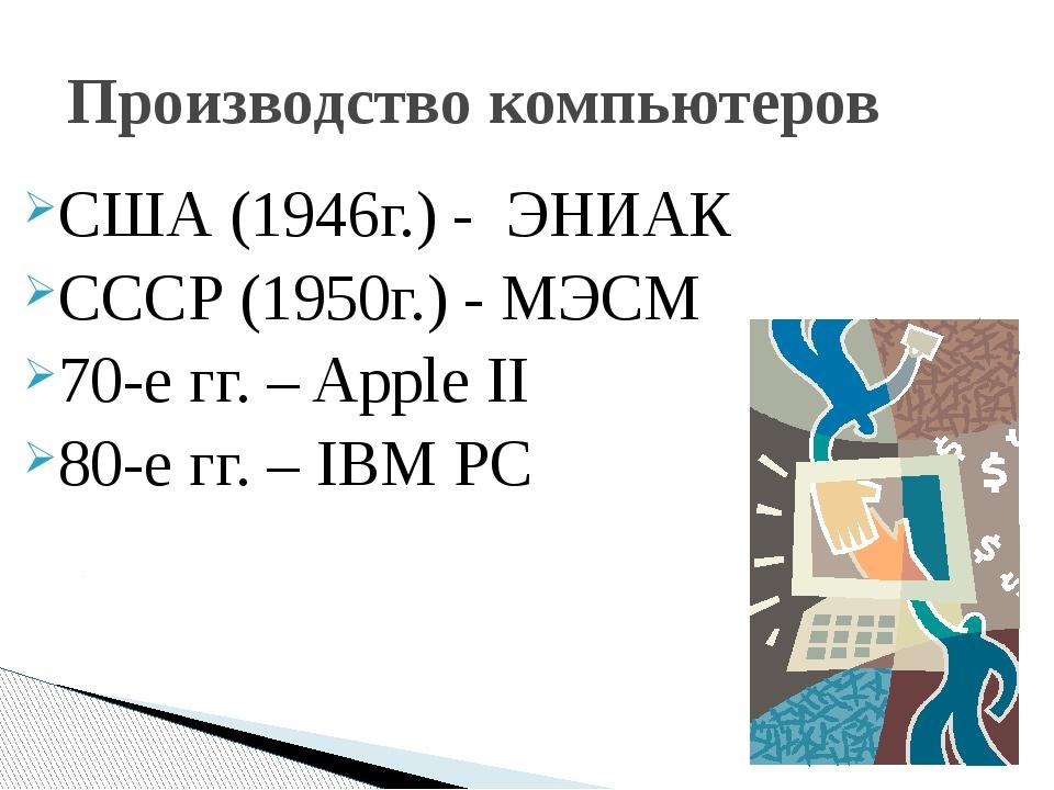 Производство компьютеров США (1946г.) - ЭНИАК СССР (1950г.) - МЭСМ 70-е гг. –...