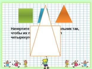 Начертите квадрат и треугольник так, чтобы их пересечением был четырехугольн