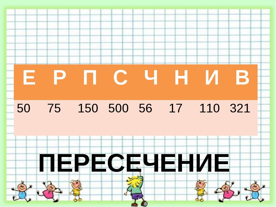 ПЕРЕСЕЧЕНИЕ Е Р П С Ч Н И В 50 75 150 500 56 17 110 321