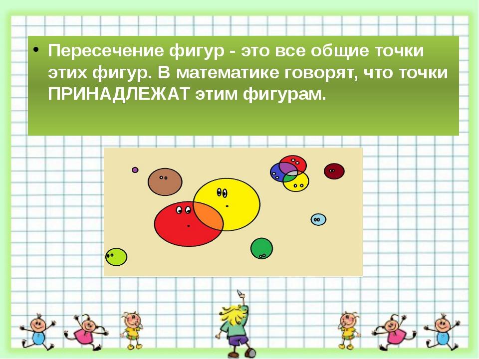 Пересечение фигур - это все общие точки этих фигур. В математике говорят, чт...