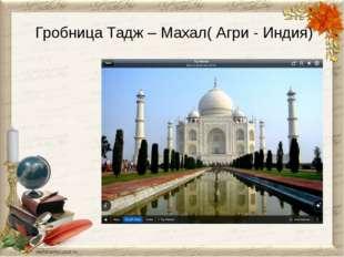 Гробница Тадж – Махал( Агри - Индия)