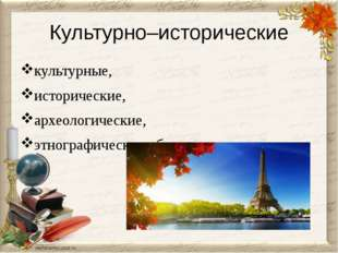 Культурно–исторические культурные, исторические, археологические, этнографиче
