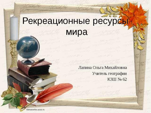 Рекреационные ресурсы мира Лапина Ольга Михайловна Учитель географии КЗШ № 62