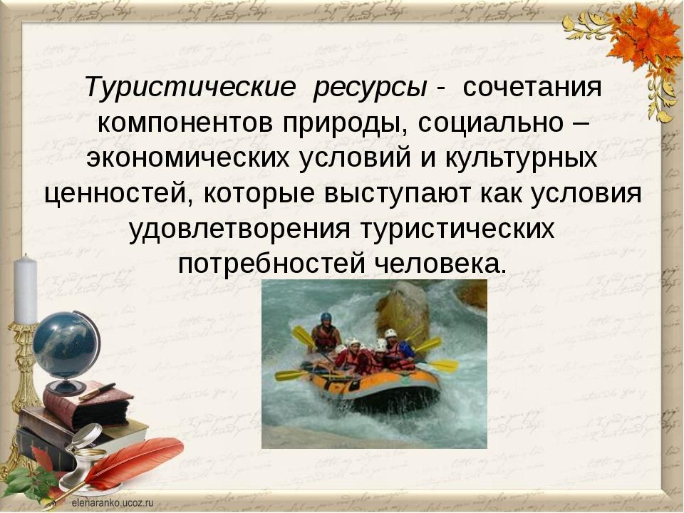 Туристические ресурсы - сочетания компонентов природы, социально – экономиче...