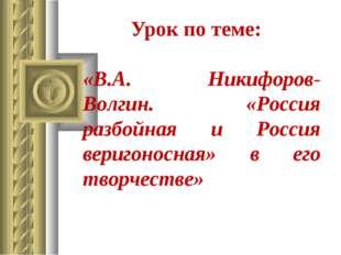Урок по теме: «В.А. Никифоров-Волгин. «Россия разбойная и Россия веригоносная
