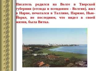 Писатель родился на Волге в Тверской губернии (отсюда и псевдоним - Волгин),