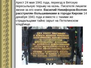 Арест 24 мая 1941 года, переезд в Вятскую пересыльную тюрьму на казнь. Писате
