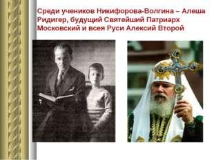 Среди учеников Никифорова-Волгина – Алеша Ридигер, будущий Святейший Патриарх