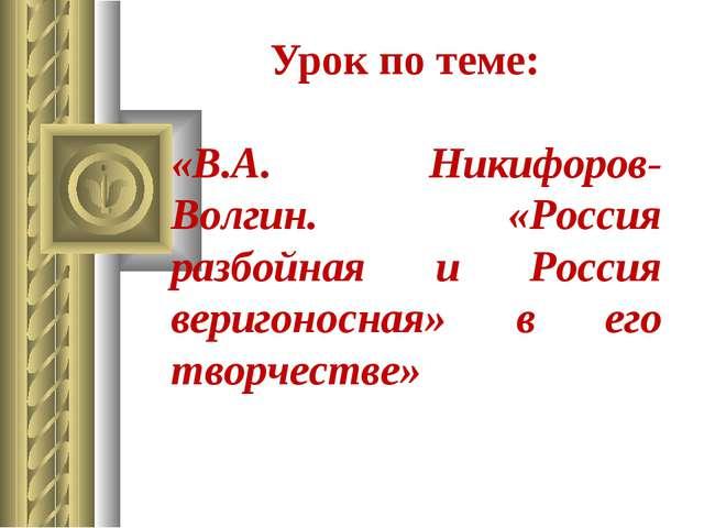Урок по теме: «В.А. Никифоров-Волгин. «Россия разбойная и Россия веригоносная...