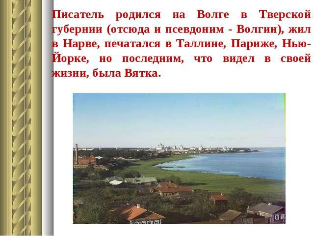Писатель родился на Волге в Тверской губернии (отсюда и псевдоним - Волгин),...