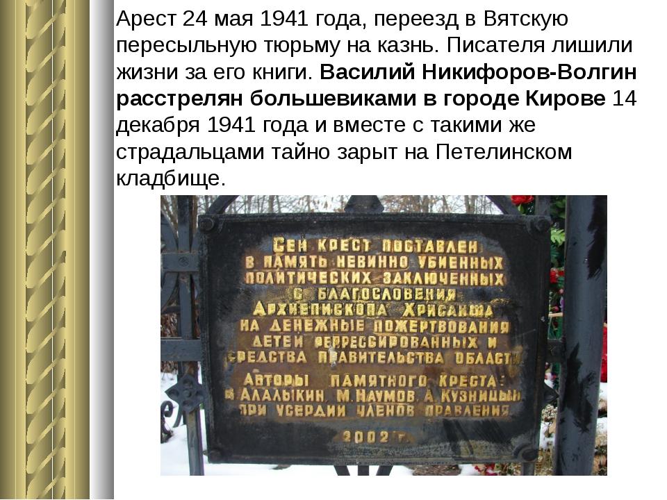 Арест 24 мая 1941 года, переезд в Вятскую пересыльную тюрьму на казнь. Писате...