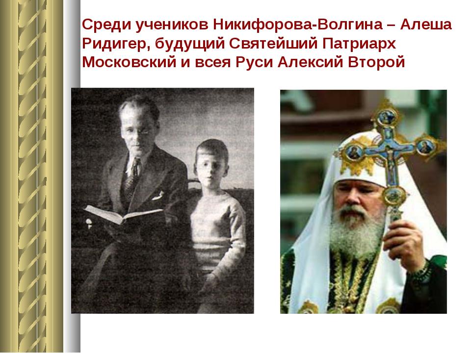 Среди учеников Никифорова-Волгина – Алеша Ридигер, будущий Святейший Патриарх...