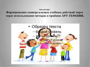 Тема доклада : Формирование универсальных учебных действий через через исполь