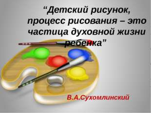 """""""Детский рисунок, процесс рисования – это частица духовной жизни ребенка"""" В."""