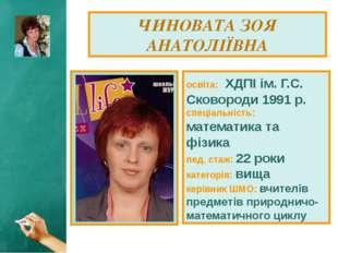 ЧИНОВАТА ЗОЯ АНАТОЛІЇВНА освіта: ХДПІ ім. Г.С. Сковороди 1991 р. спеціальніст