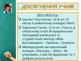 2011-2012 н.р. Шелест Костянтин. 11-Б кл. ІІІ місце в районному конкурсі МАН;