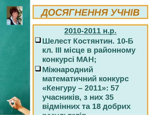 2010-2011 н.р. Шелест Костянтин. 10-Б кл. ІІІ місце в районному конкурсі МАН;...