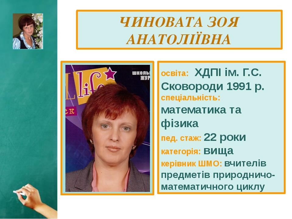 ЧИНОВАТА ЗОЯ АНАТОЛІЇВНА освіта: ХДПІ ім. Г.С. Сковороди 1991 р. спеціальніст...