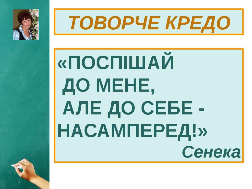 ТОВОРЧЕ КРЕДО «ПОСПІШАЙ ДО МЕНЕ, АЛЕ ДО СЕБЕ - НАСАМПЕРЕД!» Сенека