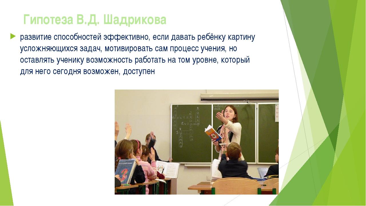 Гипотеза В.Д. Шадрикова развитие способностей эффективно, если давать ребёнку...