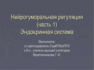 Нейрогуморальная регуляция (часть 1) Эндокринная система Выполнила: ст.препод