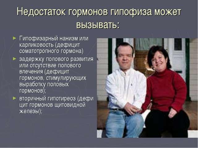 Недостаток гормонов гипофиза может вызывать: Гипофизарный нанизм или карликов...