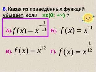 8. Какая из приведённых функций убывает, если хє(0; +∞) ? А). Б). В). Г).