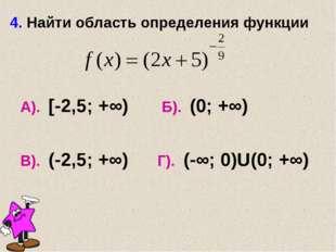4. Найти область определения функции А). [-2,5; +∞) Б). (0; +∞) В). (-2,5; +∞