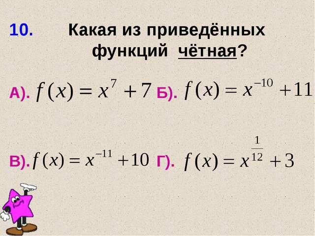 10. Какая из приведённых функций чётная? А). Б). В). Г).