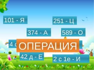 589 - О 432 - П 4 с - Р 374 - А 42 д - Е 2 с 1е - И 101 - Я 251 - Ц ОПЕРАЦИЯ