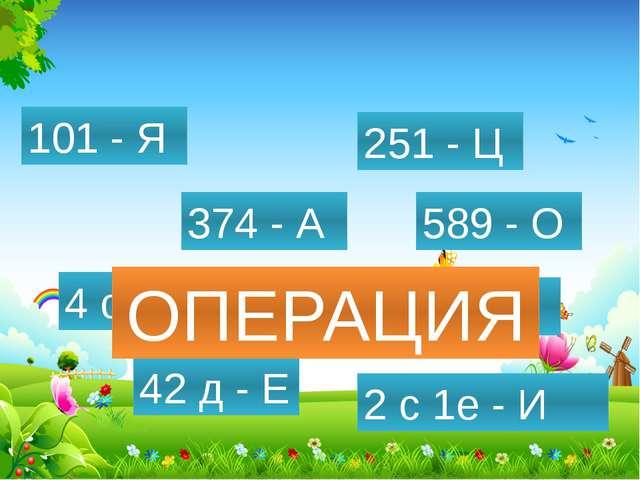 589 - О 432 - П 4 с - Р 374 - А 42 д - Е 2 с 1е - И 101 - Я 251 - Ц ОПЕРАЦИЯ...