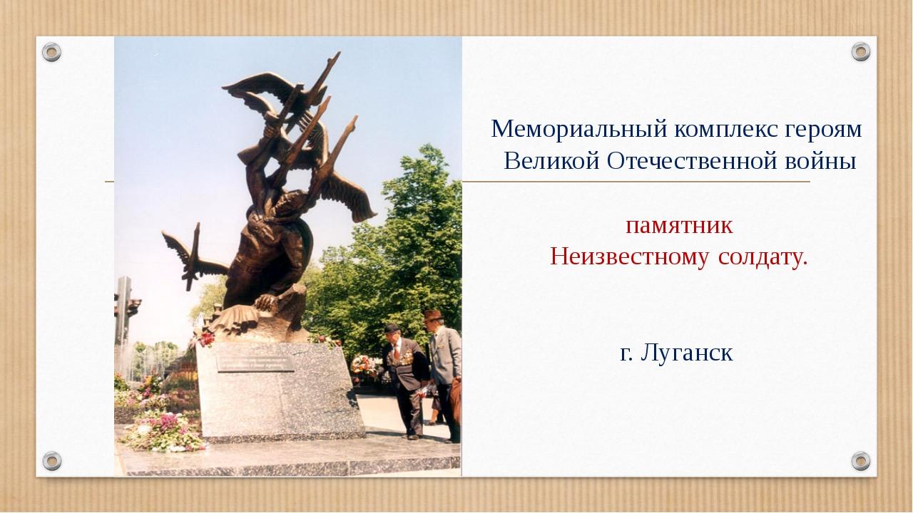 Мемориальный комплекс героям Великой Отечественной войны памятник Неизвестно...