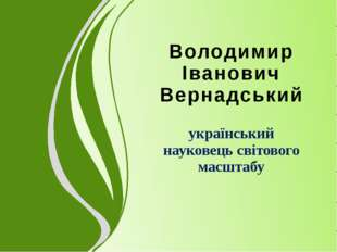 Володимир Іванович Вернадський український науковець світового масштабу