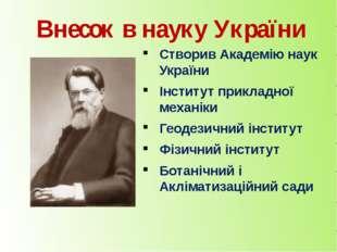 Внесок в науку України Створив Академію наук України Інститут прикладної меха