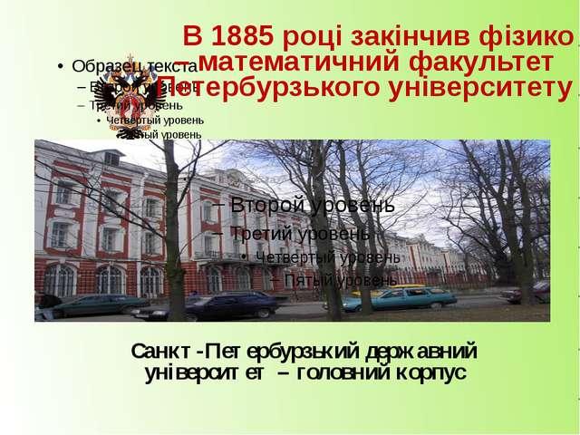 В 1885 році закінчив фізико – математичний факультет Петербурзького універс...