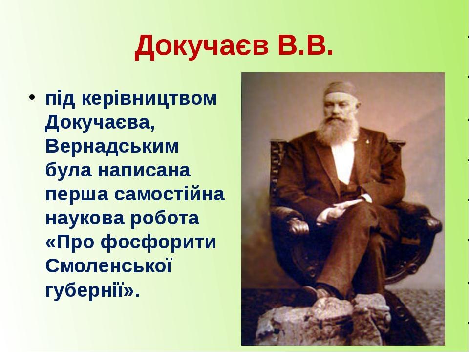 Докучаєв В.В. під керівництвом Докучаєва, Вернадським була написана перша сам...