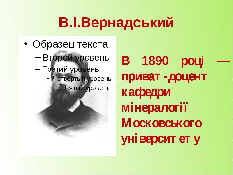 В.І.Вернадський В 1890 році — приват-доцент кафедри мінералогії Московського...