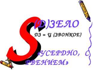БS (Д)ЗЕЛО ДЗ = Ц (ЗВОНКОЕ) «УСЕРДНО, С РВЕНИЕМ»