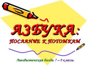 АЗБУКА: ПОСЛАНИЕ К ПОТОМКАМ Лингвистическая беседа. 7 – 9 классы.