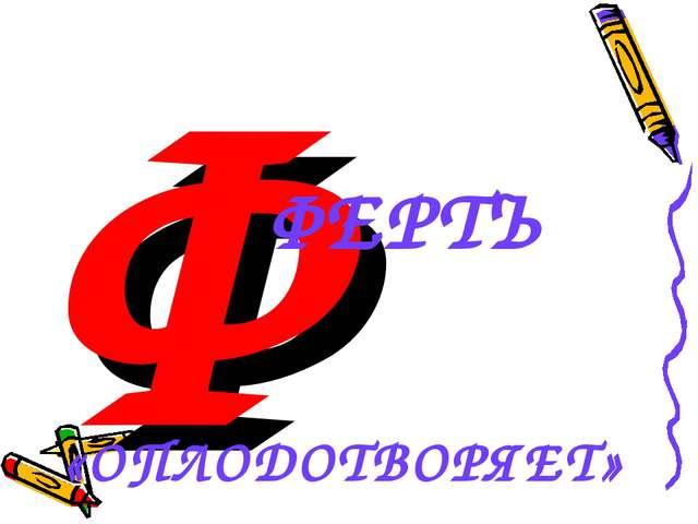 Ф ФЕРТЪ «ОПЛОДОТВОРЯЕТ»
