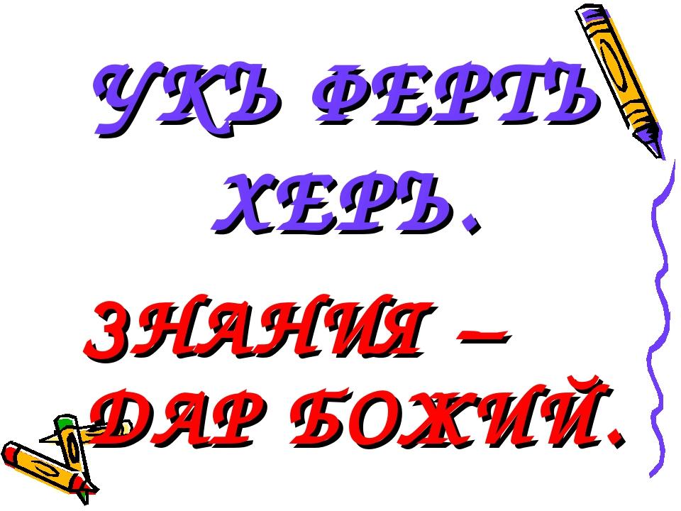 УКЪ ФЕРТЪ ХЕРЪ. ЗНАНИЯ – ДАР БОЖИЙ.
